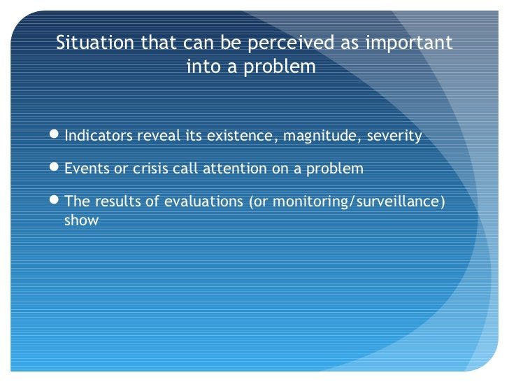 Situation that can be perceived as important                into a problemIndicators reveal its existence, magnitude, sev...