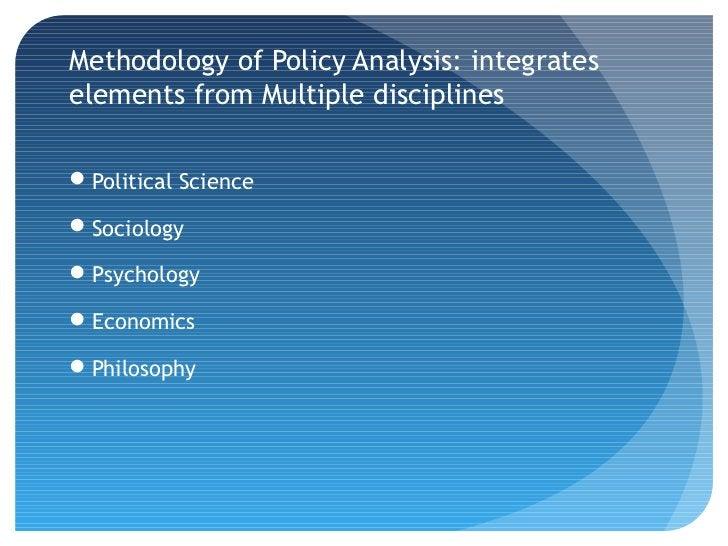 Methodology of Policy Analysis: integrateselements from Multiple disciplinesPolitical ScienceSociologyPsychologyEconom...