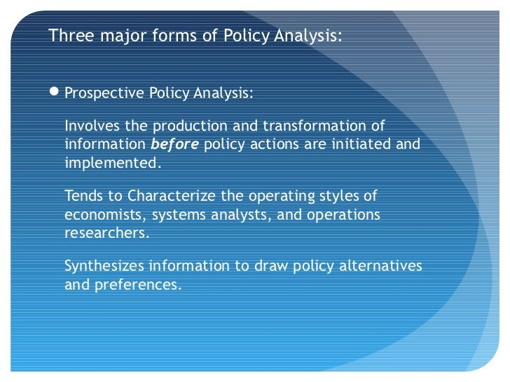 Three major forms of Policy Analysis:Prospective Policy Analysis:  Involves the production and transformation of  informa...