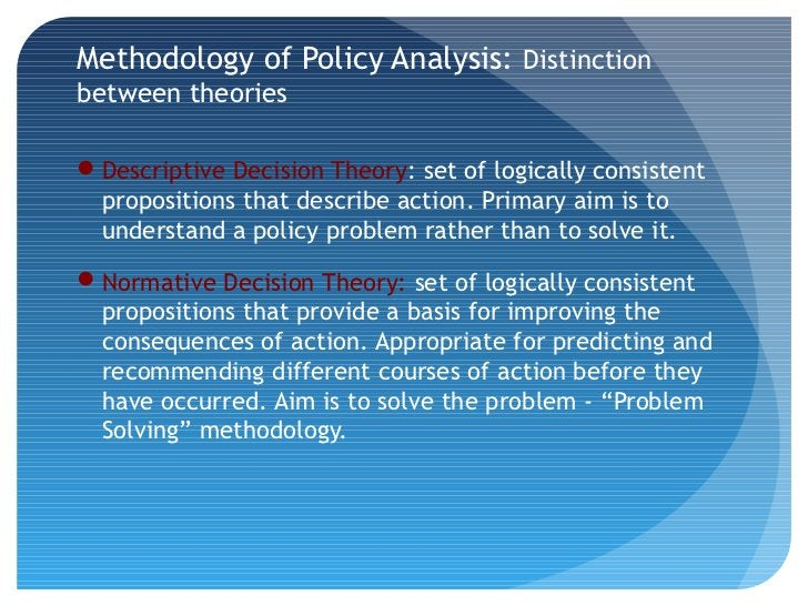 Methodology of Policy Analysis: Distinctionbetween theoriesDescriptive Decision Theory: set of logically consistent propo...