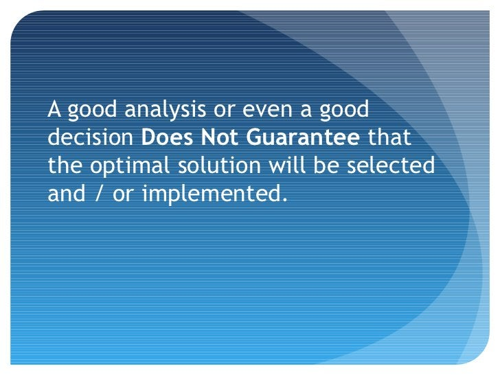 A good analysis or even a gooddecision Does Not Guarantee thatthe optimal solution will be selectedand / or implemented.