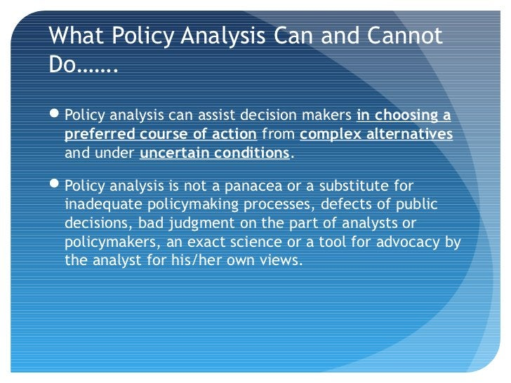 What Policy Analysis Can and CannotDo…….Policy analysis can assist decision makers in choosing a preferred course of acti...