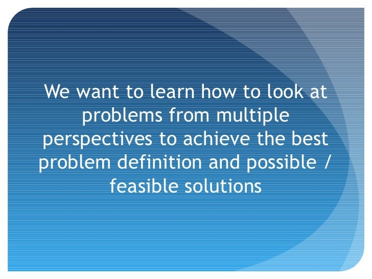 We want to learn how to look at     problems from multipleperspectives to achieve the bestproblem definition and possible ...