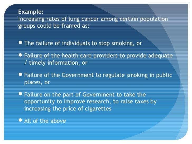 Example:Increasing rates of lung cancer among certain populationgroups could be framed as:The failure of individuals to s...