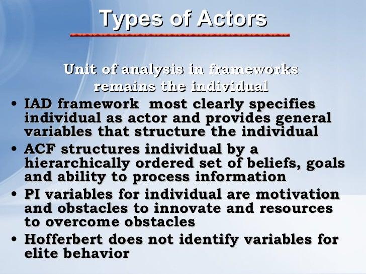 Types of Actors <ul><li>Unit of analysis in frameworks </li></ul><ul><li>remains the individual </li></ul><ul><li>IAD fram...