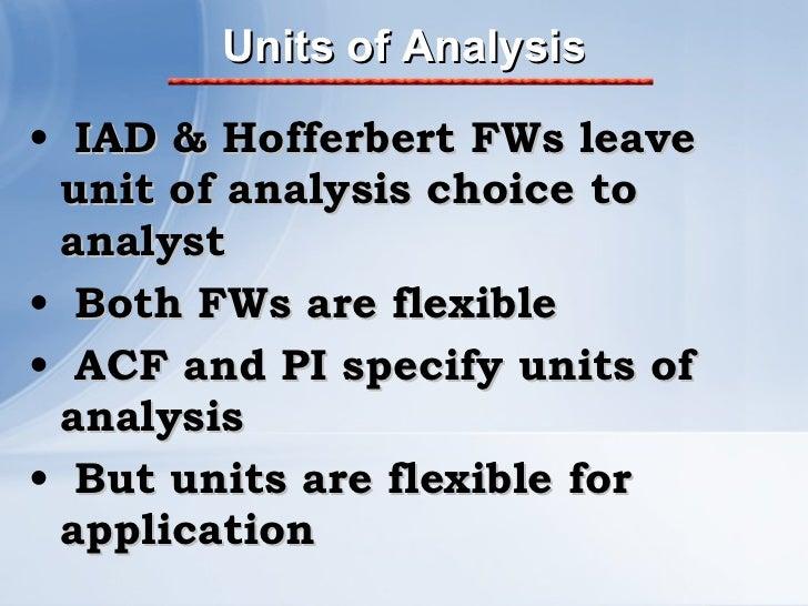 Units of Analysis <ul><li>IAD & Hofferbert FWs leave unit of analysis choice to analyst </li></ul><ul><li>Both FWs are fle...