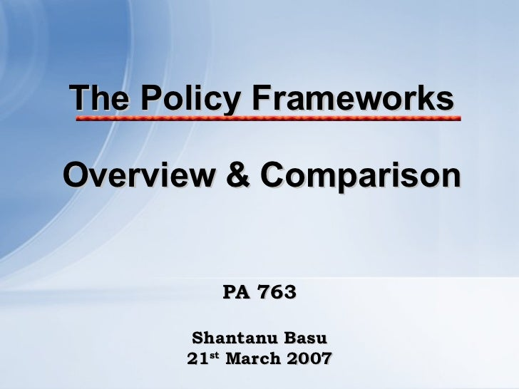 The Policy Frameworks Overview & Comparison PA 763 Shantanu Basu 21 st  March 2007