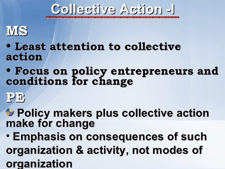 Collective Action -I <ul><li>MS </li></ul><ul><li>Least attention to collective action </li></ul><ul><li>Focus on policy e...