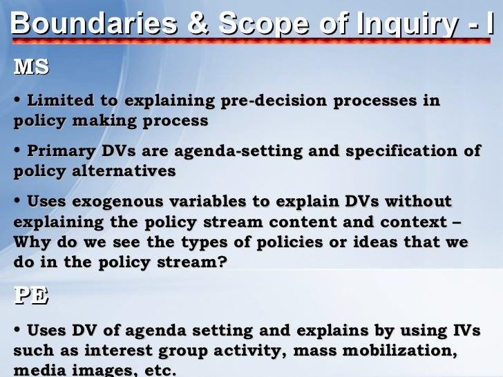 Boundaries & Scope of Inquiry - I <ul><li>MS </li></ul><ul><li>Limited to explaining pre-decision processes in policy maki...