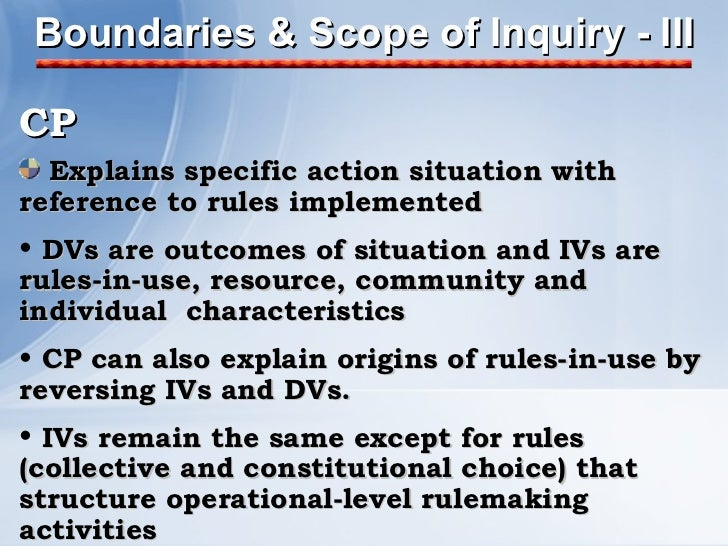 Boundaries & Scope of Inquiry - III <ul><li>CP </li></ul><ul><li>Explains specific action situation with reference to rule...