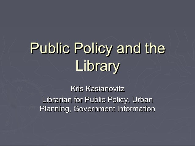 Public Policy and thePublic Policy and the LibraryLibrary Kris KasianovitzKris Kasianovitz Librarian for Public Policy, Ur...