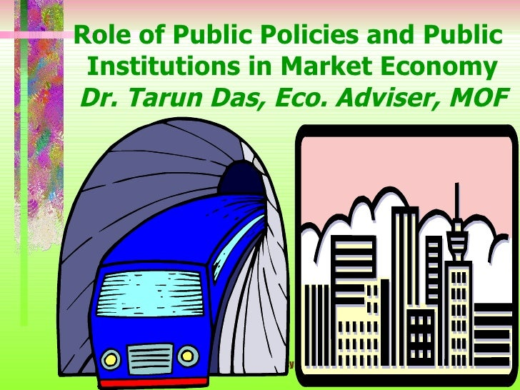 Role of Public Policies and Public  Institutions in Market Economy Dr. Tarun Das, Eco. Adviser, MOF                  Publi...