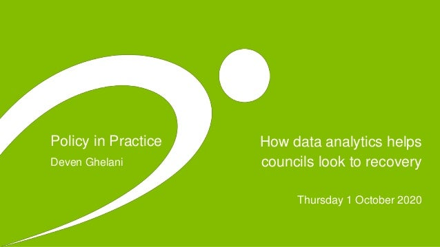 Policy in Practice How data analytics helps councils look to recovery Thursday 1 October 2020 Deven Ghelani