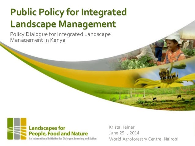Public Policy for Integrated Landscape Management Policy Dialogue for Integrated Landscape Management in Kenya Krista Hein...