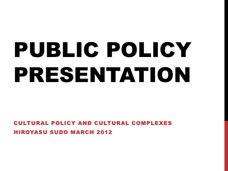 PUBLIC POLICYPRESENTATIONCULTURAL POLICY AND CULTURAL COMPLEXESHIROYASU SUDO MARCH 2012