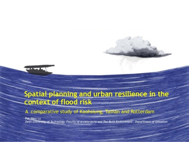 Spatial planning and urban resilience in the  context of flood risk  A comparative study of Kaohsiung, Tainan and Rotterda...
