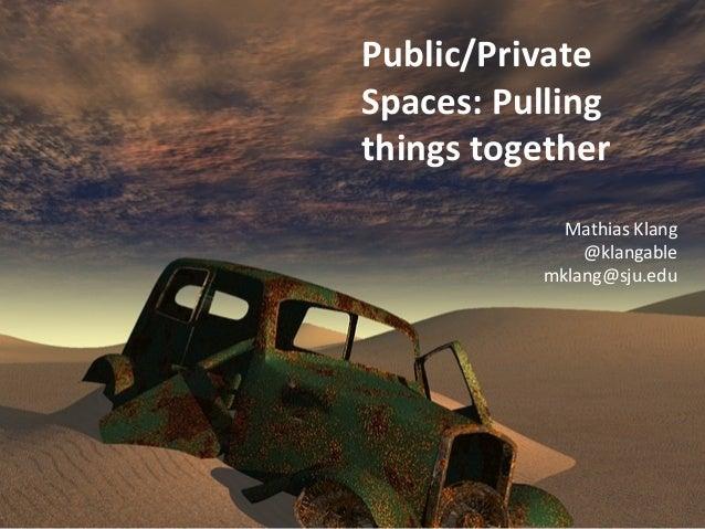Public/Private  Spaces: Pulling  things together  Mathias Klang  @klangable  mklang@sju.edu
