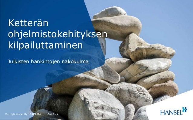 Ketterän  ohjelmistokehityksen  kilpailuttaminen  Julkisten hankintojen näkökulma  Copyright Hansel Oy  9.12.2014 Outi Jou...