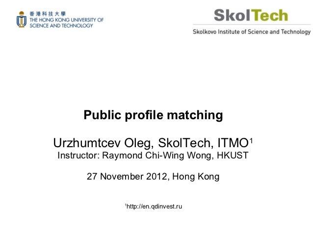 Public profile matchingUrzhumtcev Oleg, SkolTech, ITMO1Instructor: Raymond Chi-Wing Wong, HKUST      27 November 2012, Hon...