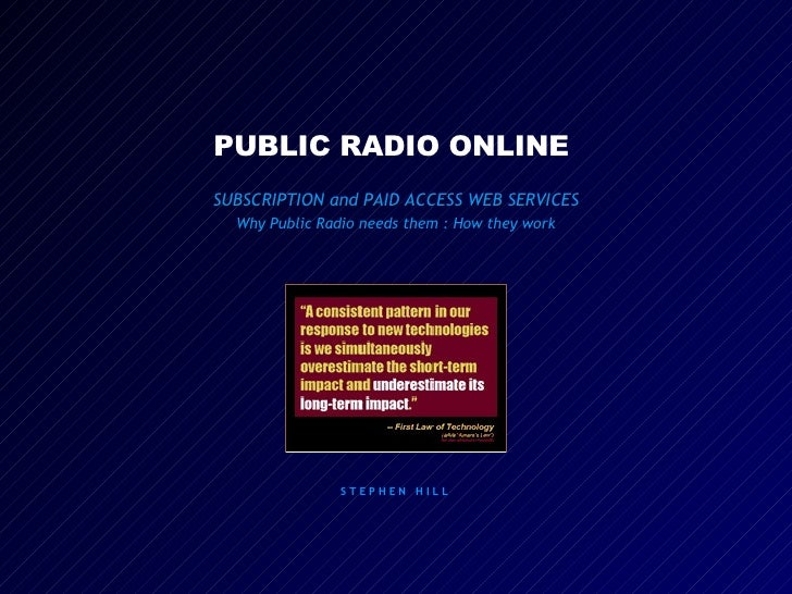 PUBLIC RADIO ONLINE  SUBSCRIPTION and PAID ACCESS WEB SERVICES Why Public Radio needs them : How they work S T E P H E N  ...