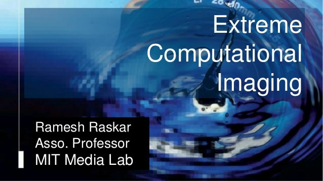 Camera Culture Ramesh Raskar Ramesh Raskar Asso. Professor MIT Media Lab Extreme Computational Imaging