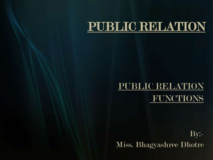 PUBLIC RELATION   PUBLIC RELATION         FUNCTIONS                       By:-   Miss. Bhagyashree Dhotre