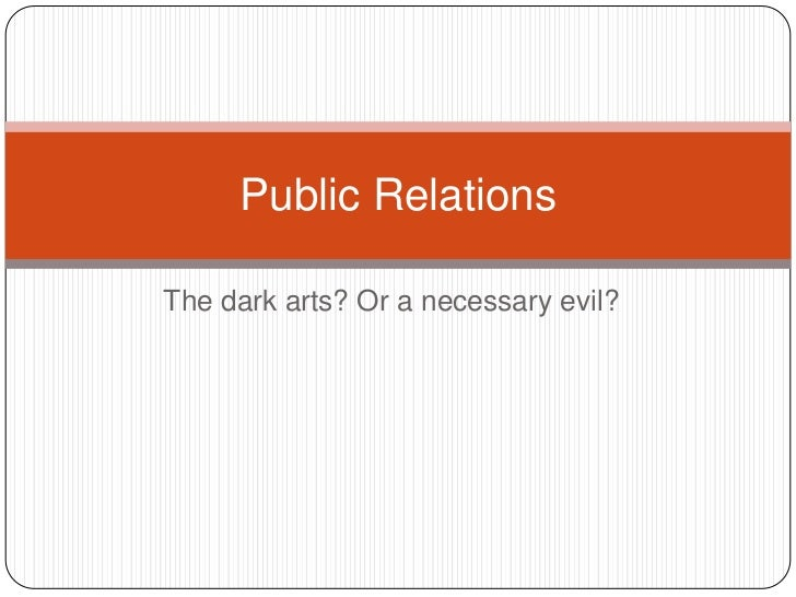 The dark arts? Or a necessary evil?<br />Public Relations<br />