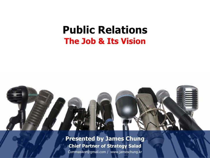Public Relations The Job & Its Vision Presented by James Chung Chief Partner of Strategy Salad Commasikor@gmail.com /  www...