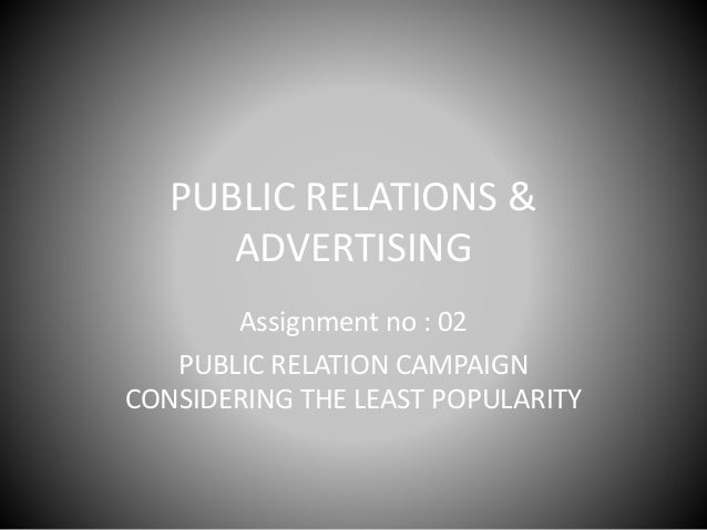 PUBLIC RELATIONS & ADVERTISING Assignment no : 02 PUBLIC RELATION CAMPAIGN CONSIDERING THE LEAST POPULARITY
