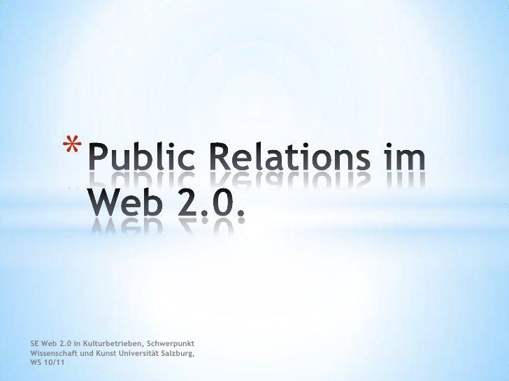 SE Web 2.0 in Kulturbetrieben, Schwerpunkt Wissenschaft und Kunst Universität Salzburg, WS 10/11<br />Public Relations im ...
