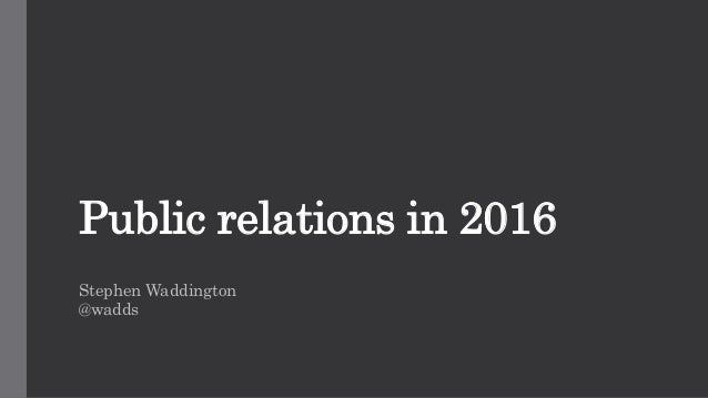 Public relations in 2016 Stephen Waddington @wadds