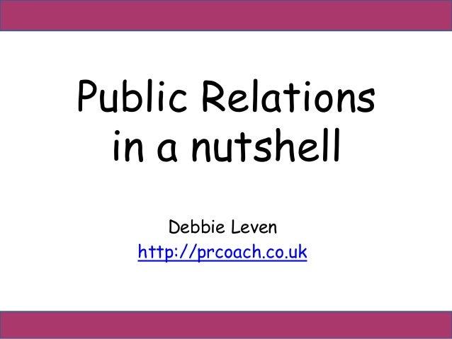 Public Relations  in a nutshell  Debbie Leven  http://prcoach.co.uk