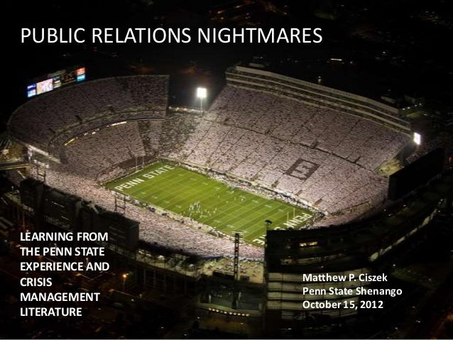 PUBLIC RELATIONS NIGHTMARES LEARNING FROM THE PENN STATE EXPERIENCE AND CRISIS MANAGEMENT LITERATURE Matthew P. Ciszek Pen...