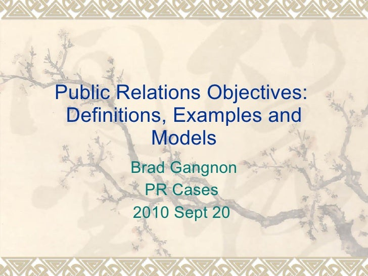 Public Relations Objectives:  Definitions, Examples and Models Brad Gangnon PR Cases  2010 Sept 20