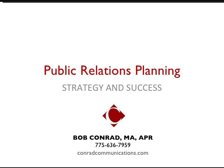 Public Relations Planning STRATEGY AND SUCCESS BOB CONRAD, MA, APR 775-636-7959  conradcommunications.com