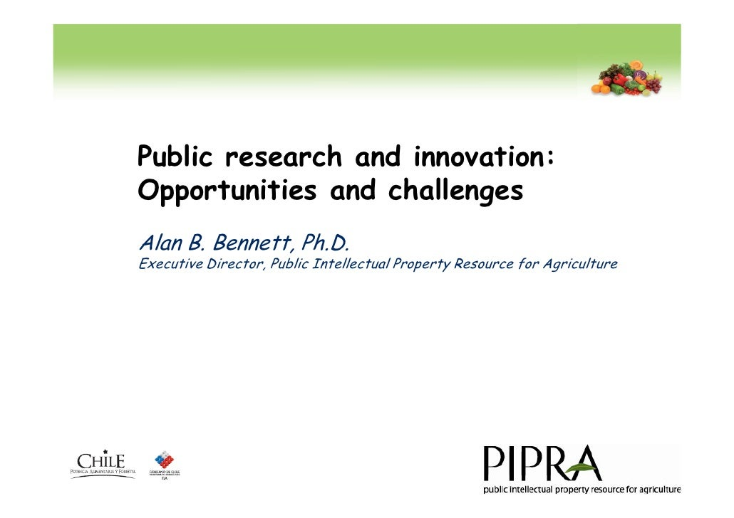 Public research and innovation: Opportunities and challenges Alan B. Bennett, Ph.D. Executive Director, Public Intellectua...
