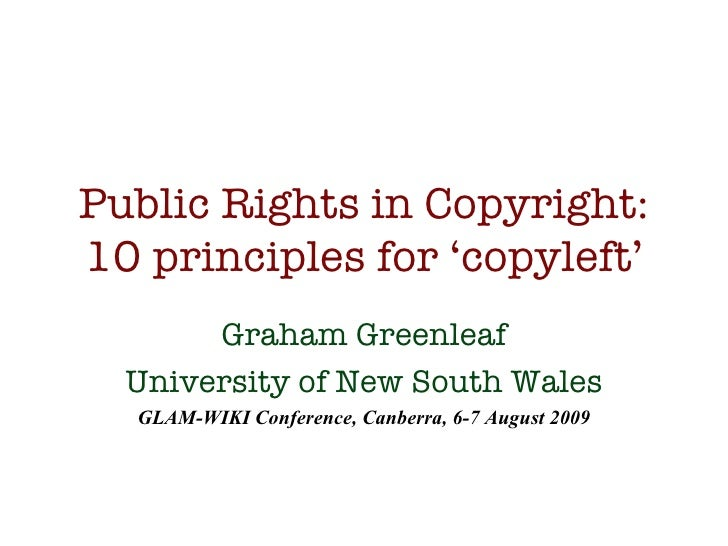 Public Rights in Copyright: 10 principles for 'copyleft' Graham Greenleaf University of New South Wales GLAM-WIKI Conferen...