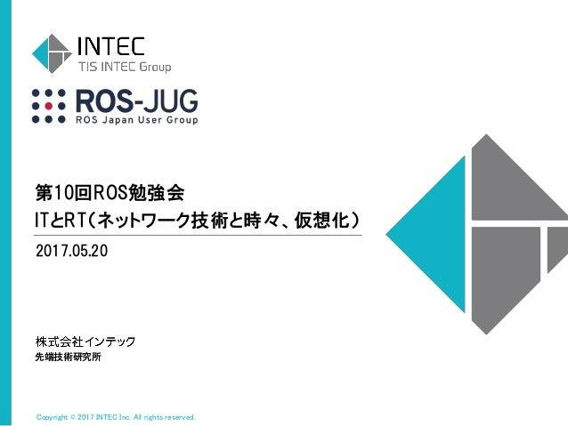 Copyright © 2017 INTEC Inc. All rights reserved. 第10回ROS勉強会 ITとRT(ネットワーク技術と時々、仮想化) 2017.05.20 先端技術研究所