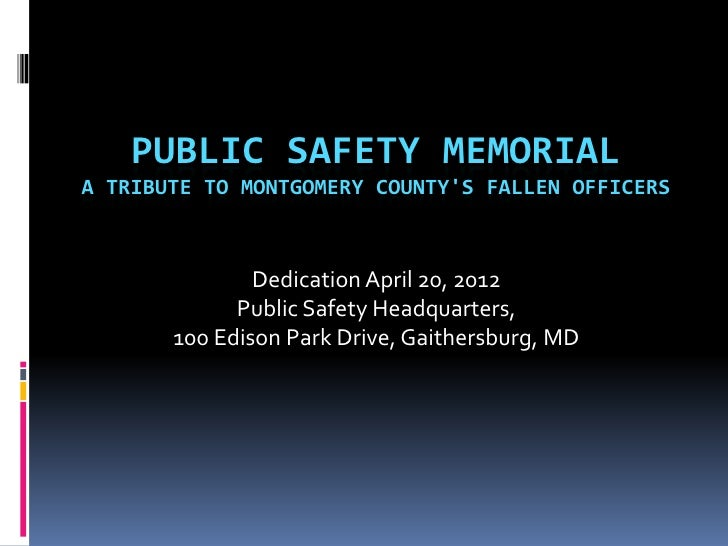 PUBLIC SAFETY MEMORIALA TRIBUTE TO MONTGOMERY COUNTYS FALLEN OFFICERS               Dedication April 20, 2012             ...