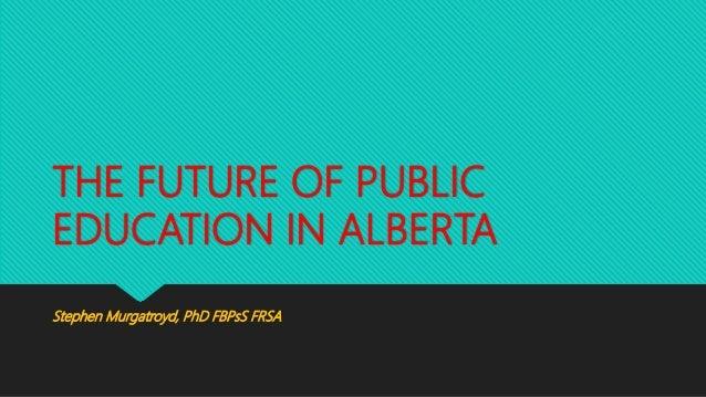 THE FUTURE OF PUBLIC EDUCATION IN ALBERTA Stephen Murgatroyd, PhD FBPsS FRSA