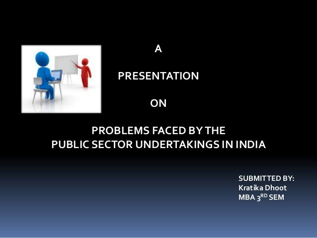A PRESENTATION ON  PROBLEMS FACED BY THE PUBLIC SECTOR UNDERTAKINGS IN INDIA SUBMITTED BY: Kratika Dhoot MBA 3RD SEM