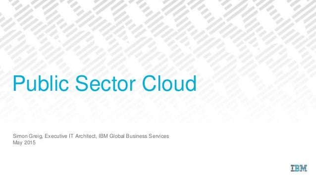 Simon Greig, Executive IT Architect, IBM Global Business Services May 2015 Public Sector Cloud