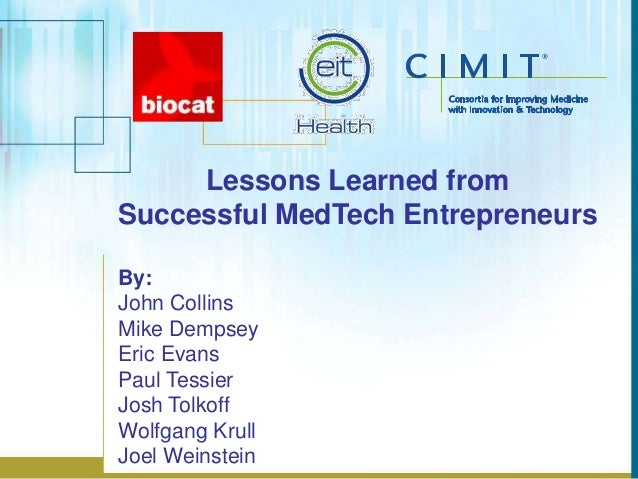 Lessons Learned from Successful MedTech Entrepreneurs By: John Collins Mike Dempsey Eric Evans Paul Tessier Josh Tolkoff W...