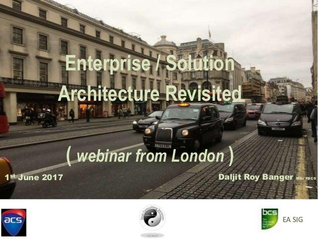 Enterprise / Solution Architecture Revisited ( webinar from London ) Daljit Roy Banger MSc FBCS1st June 2017 EA SIG