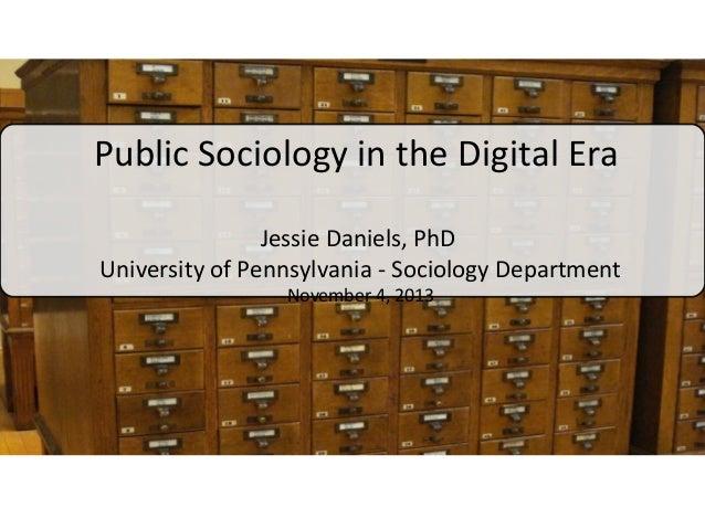 Public Sociology in the Digital Era Jessie Daniels, PhD University of Pennsylvania - Sociology Department November 4, 2013