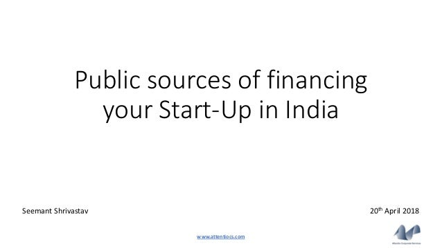 Public sources of financing your Start-Up in India 20th April 2018Seemant Shrivastav www.attentiocs.com