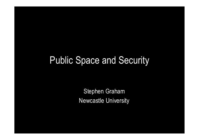 Public Space and Security Stephen Graham Newcastle University