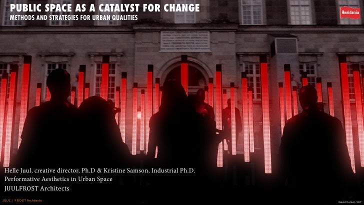 PUBLIC SPACE AS A CATALYST FOR CHANGE     METHODS AND STRATEGIES FOR URBAN QUALITIES      Helle Juul, creative director, P...