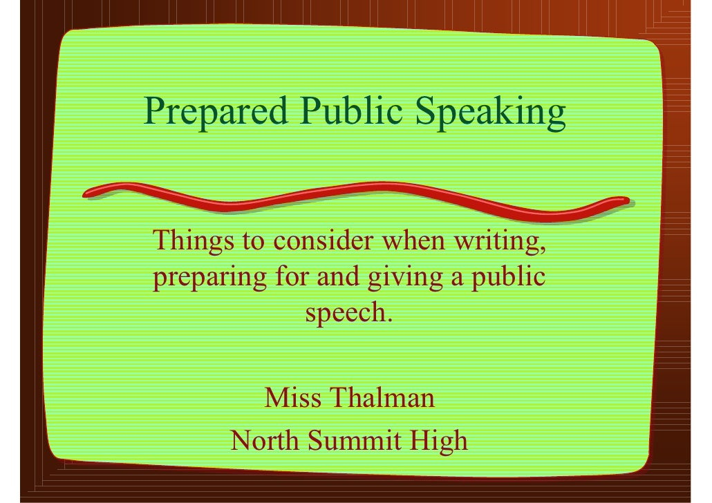 Prepared Public Speaking   Things to consider when writing, preparing for and giving a public              speech.        ...