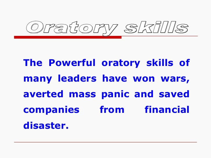 Oratory skills The Powerful oratory skills of many leaders have won wars, averted mass panic and saved companies from fina...